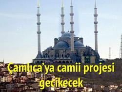 Çamlıca'ya cami projesi gecikiyor
