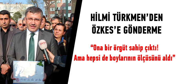 Hilmi Türkmen, ''Ona bir örgüt sahip çıktı! Ama hepsi de boylarının ölçüsünü aldı''